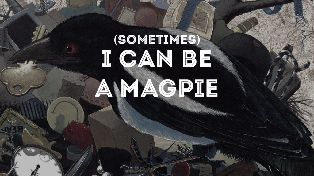 I CAN BE A MAGPIE (SOMETIMES)