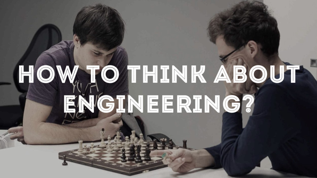 HOW TO THINK ABOUT ENGINEERING?