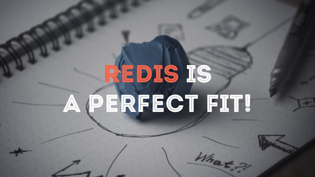 REDIS IS A PERFECT FIT!