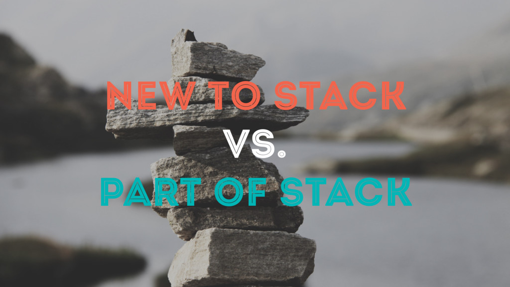 NEW TO STACK VS. PART OF STACK