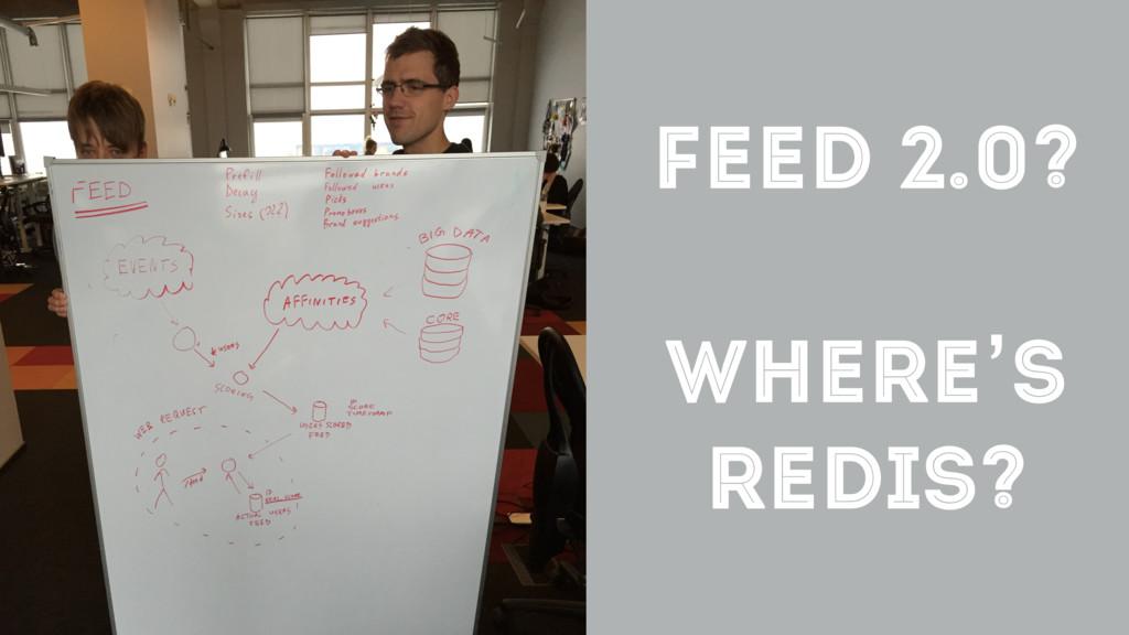 FEED 2.0? WHERE'S REDIS?