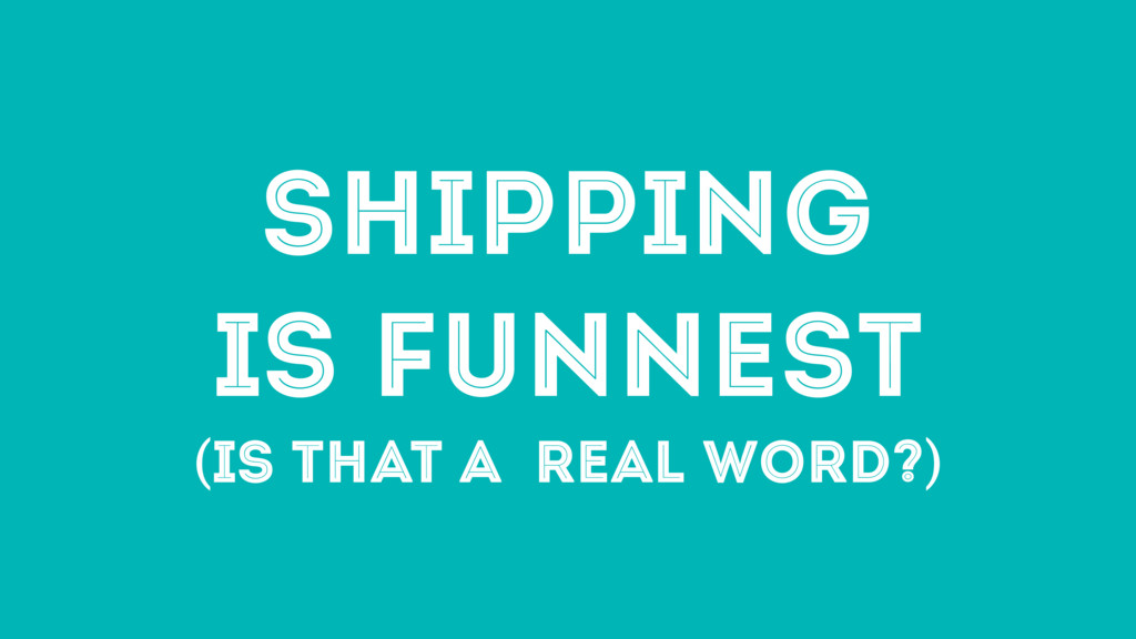 SHIPPING IS FUNNEST (IS THAT A REAL WORD?)