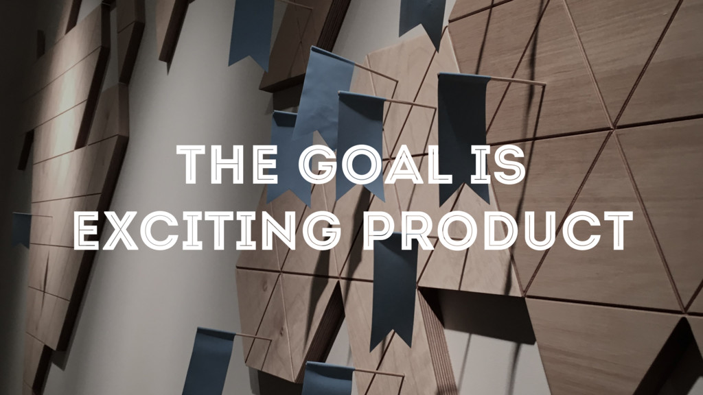 THE GOAL IS EXCITING PRODUCT
