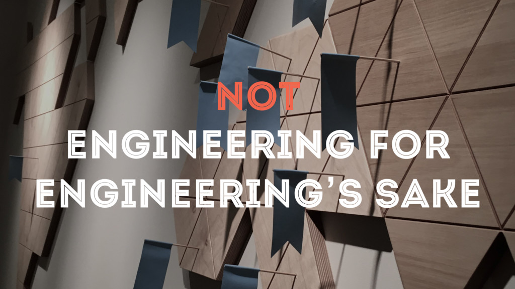 NOT ENGINEERING FOR ENGINEERING'S SAKE
