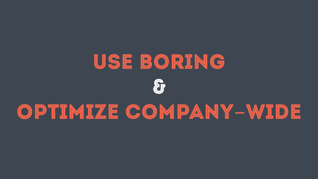 USE BORING & OPTIMIZE COMPANY-WIDE