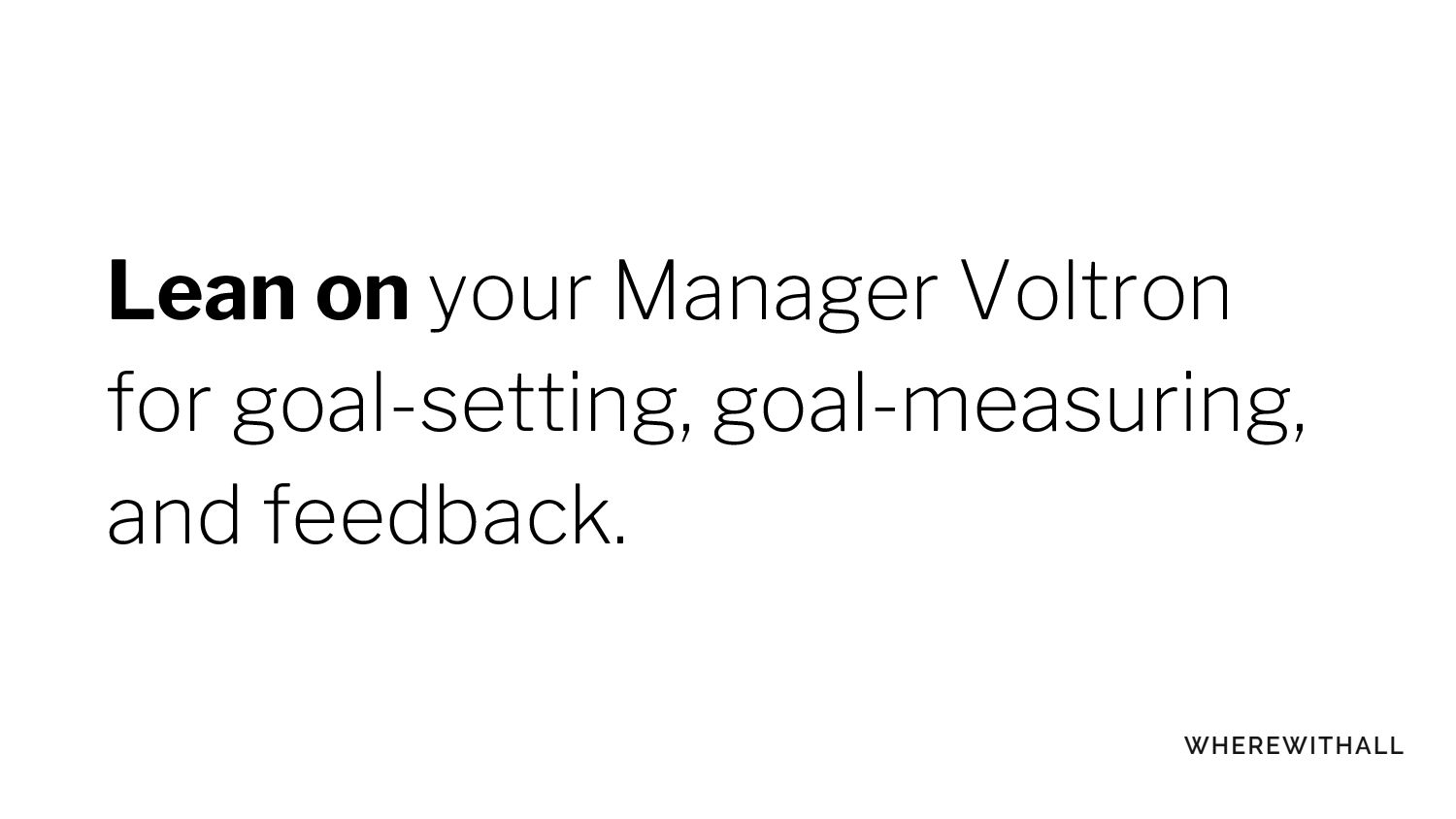 Lean on your Manager Voltron for goal-setting, ...