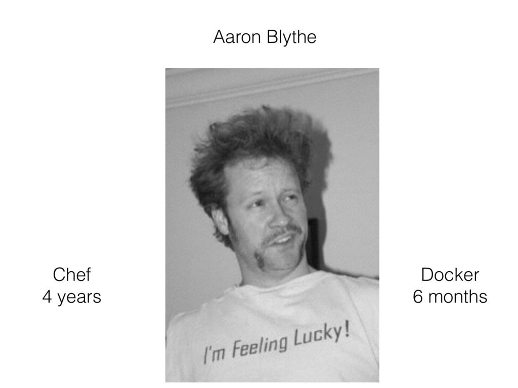 Chef 4 years Docker 6 months Aaron Blythe