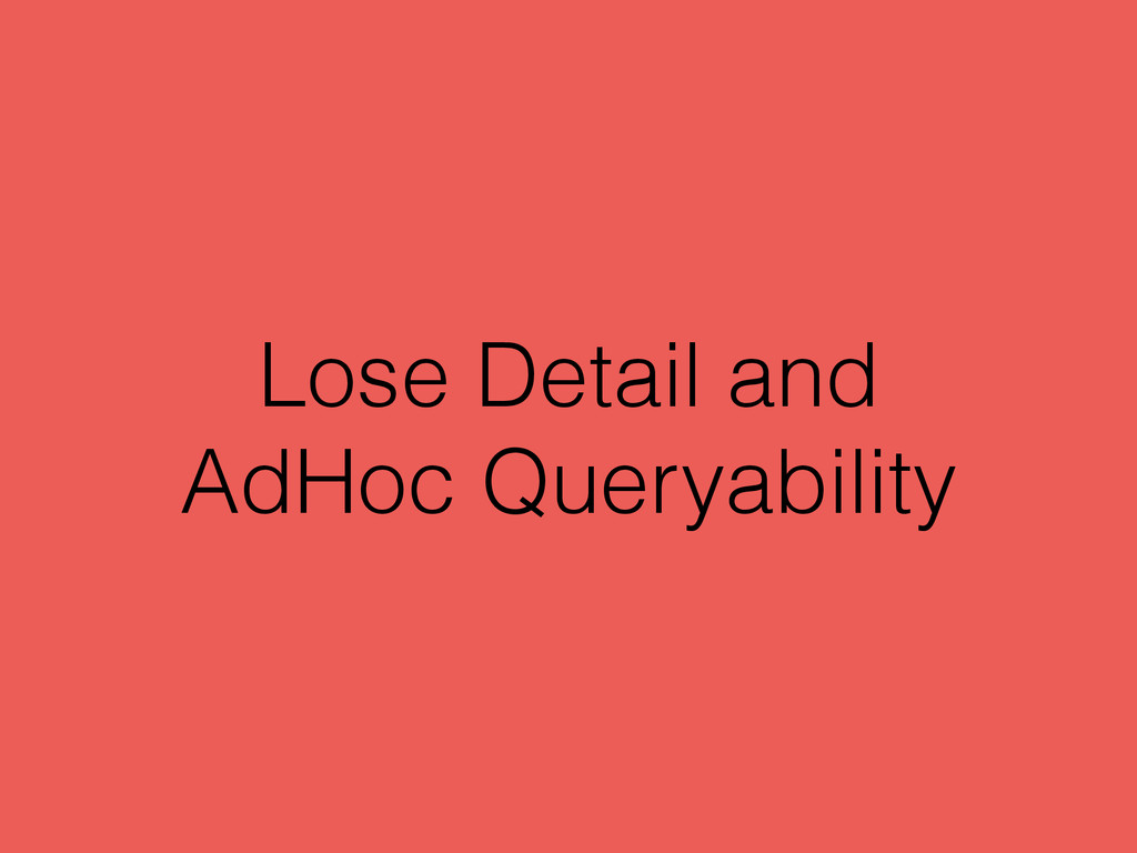 Lose Detail and AdHoc Queryability