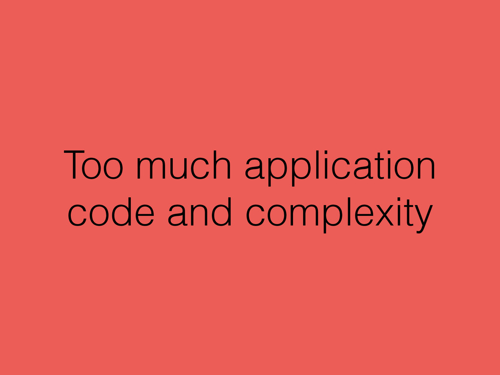 Too much application code and complexity