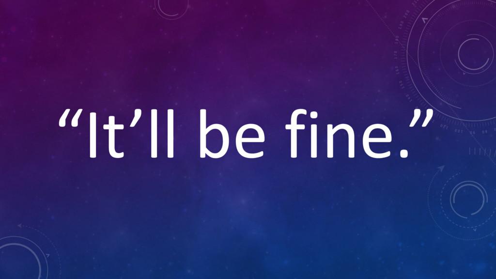 """It'll be fine."""
