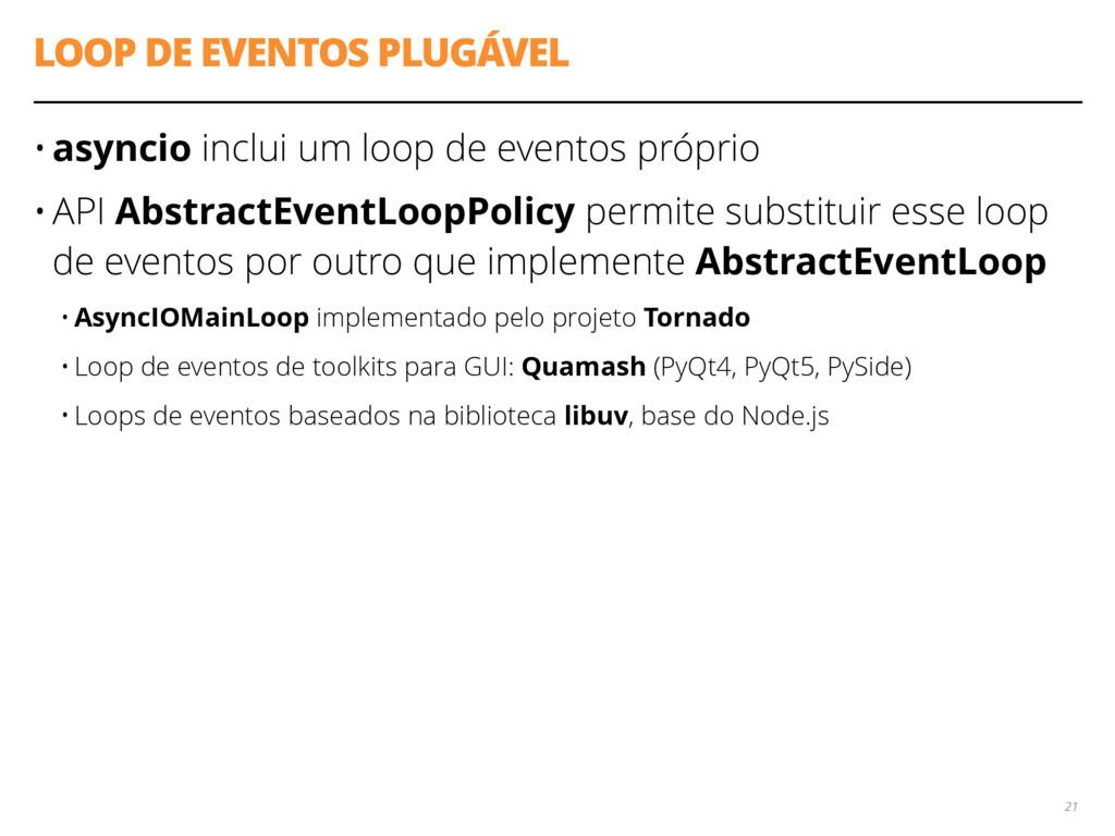 LOOP DE EVENTOS PLUGÁVEL • asyncio inclui um lo...