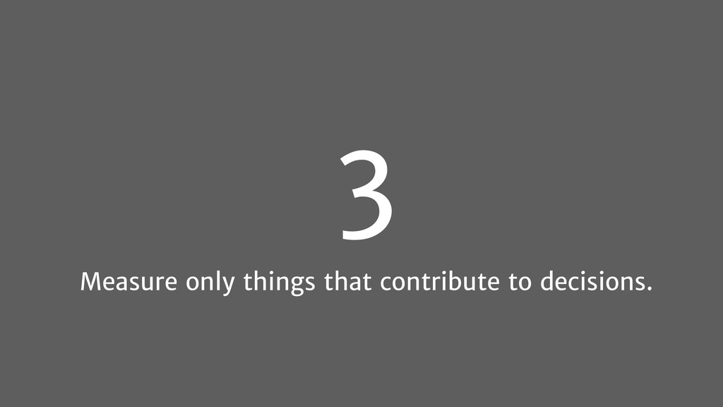 3 Measure only things that contribute to decisi...