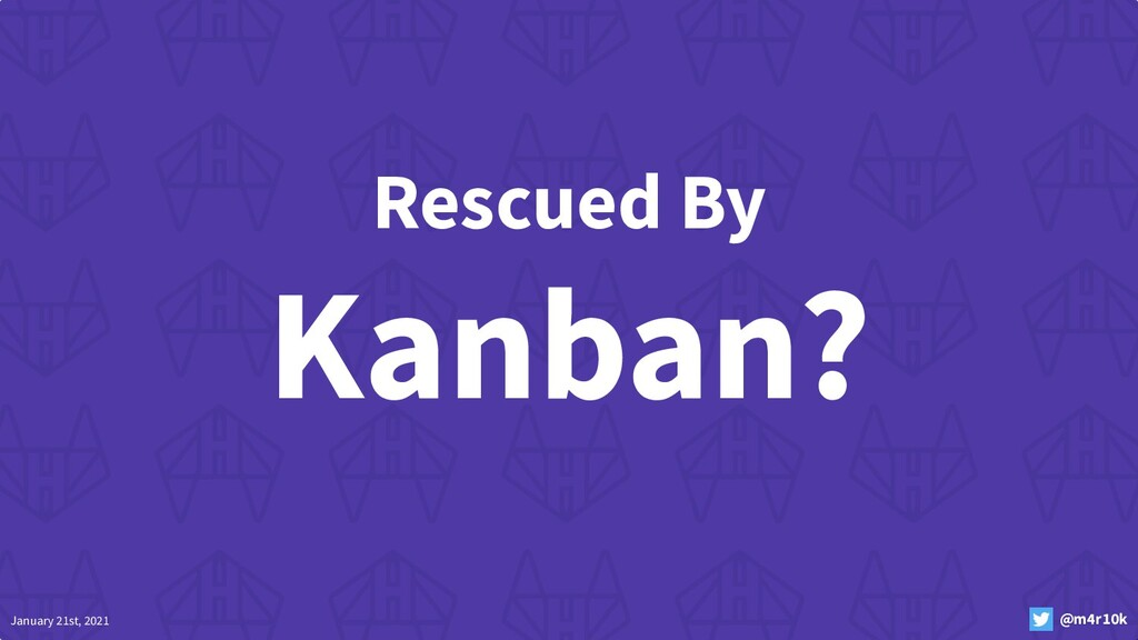 January 21st, 2021 @m4r10k Rescued By Kanban?