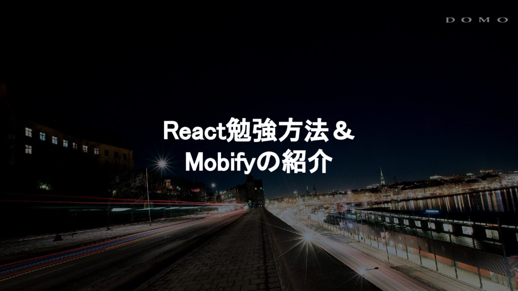React勉強方法& Mobifyの紹介
