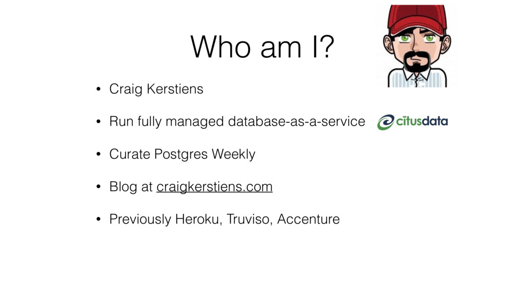 Who am I? • Craig Kerstiens • Run fully managed...