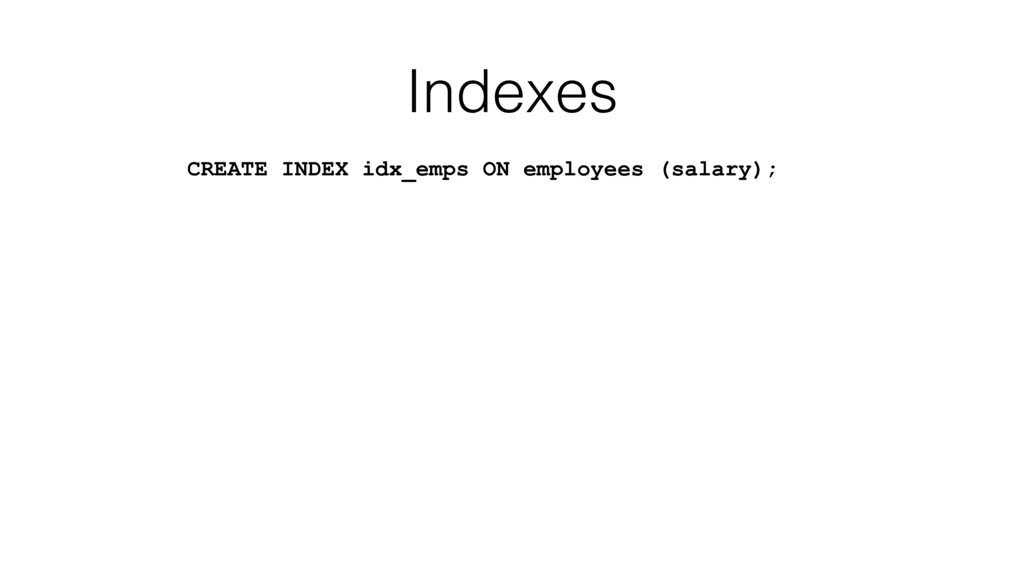 Indexes CREATE INDEX idx_emps ON employees (sal...