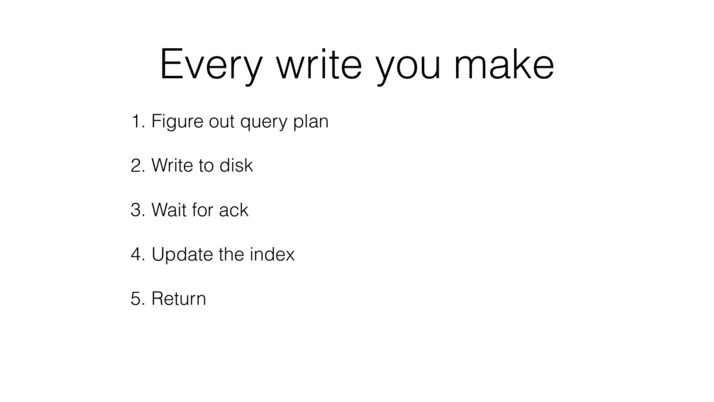 Every write you make 1. Figure out query plan 2...