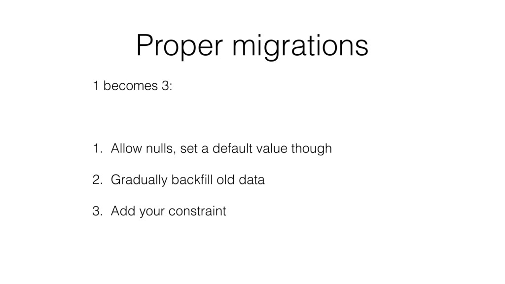 Proper migrations 1 becomes 3: 1. Allow nulls, ...