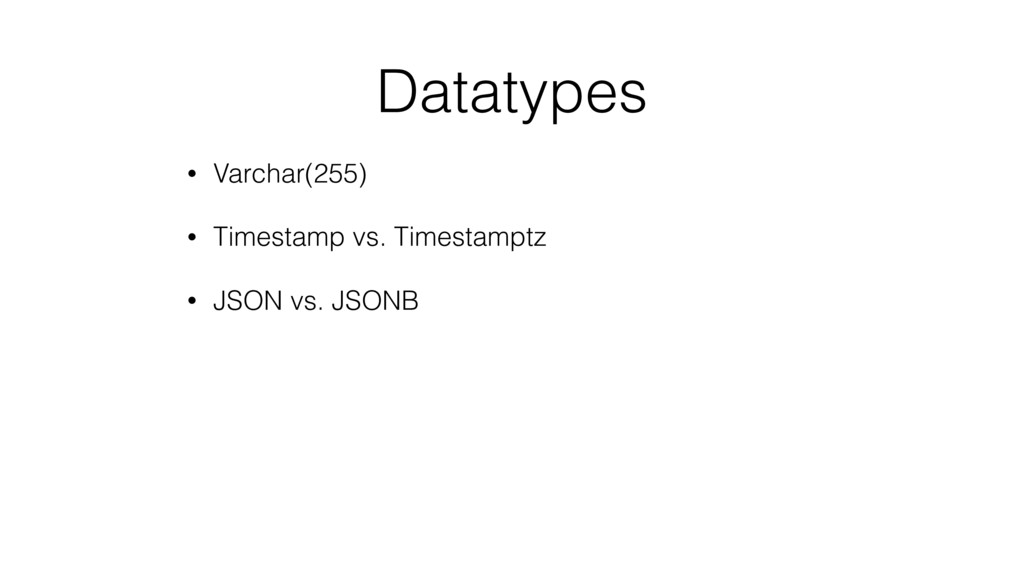 Datatypes • Varchar(255) • Timestamp vs. Timest...