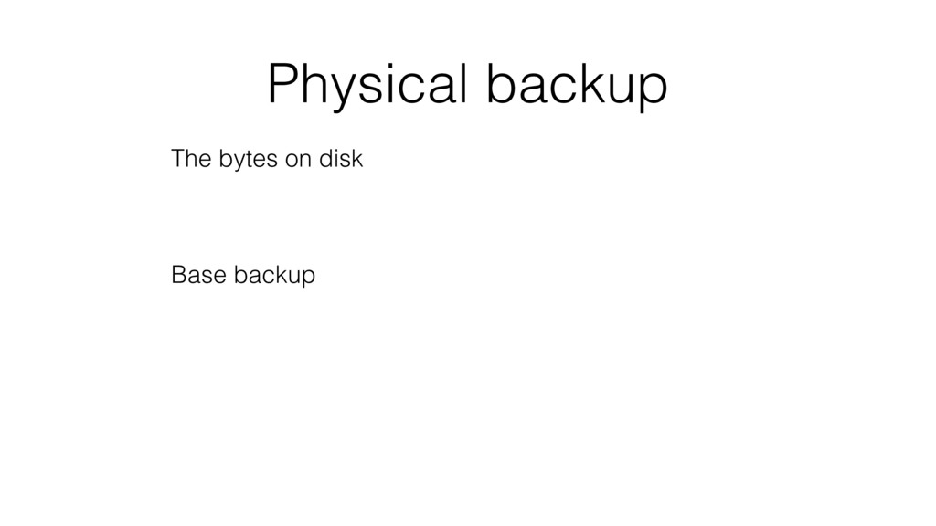 Physical backup The bytes on disk Base backup