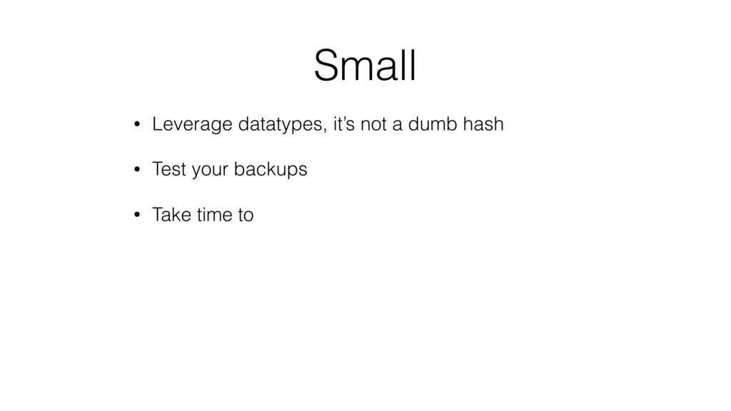 Small • Leverage datatypes, it's not a dumb has...