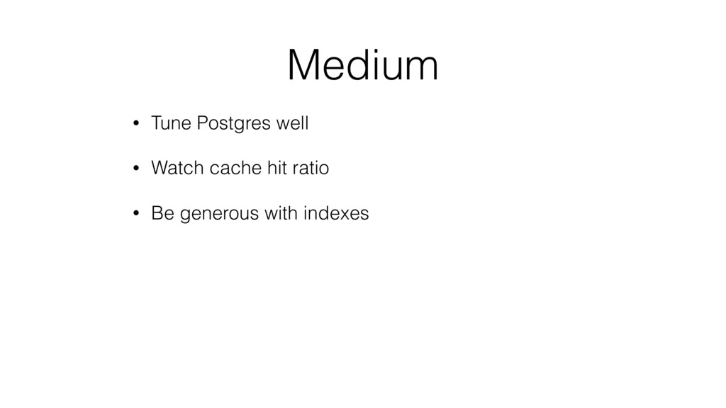 Medium • Tune Postgres well • Watch cache hit r...