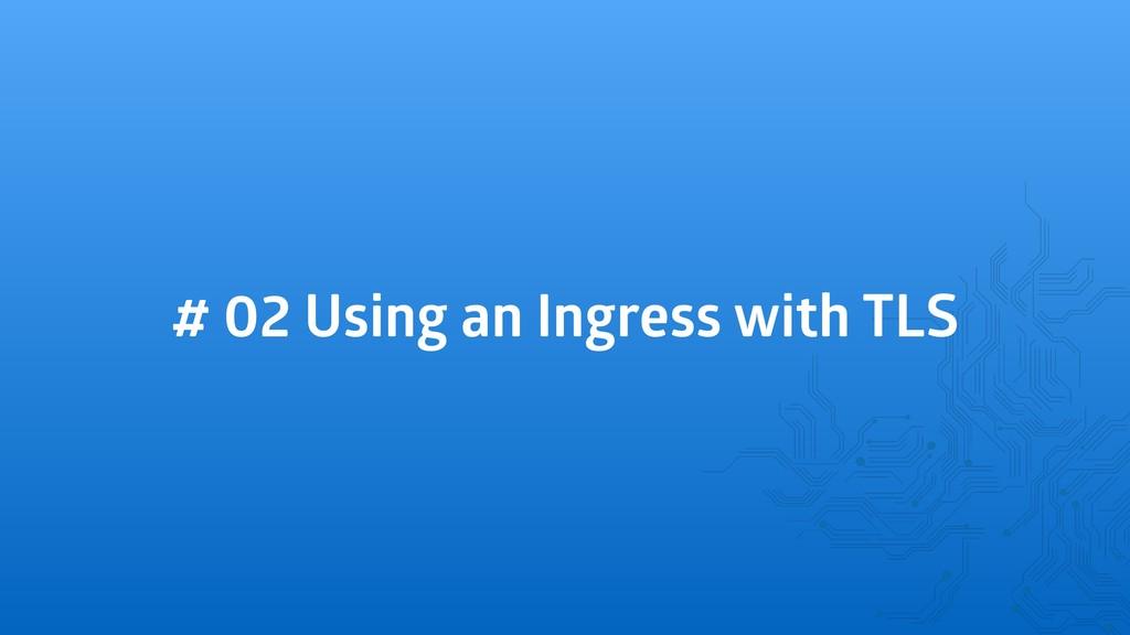 # 02 Using an Ingress with TLS