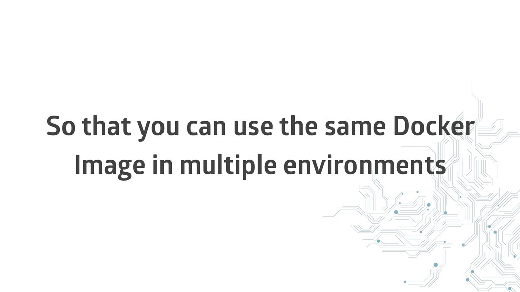 So that you can use the same Docker Image in mu...