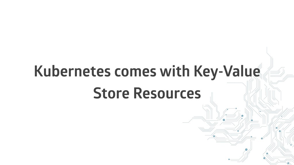 Kubernetes comes with Key-Value Store Resources
