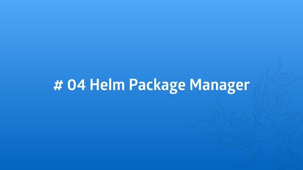 # 04 Helm Package Manager