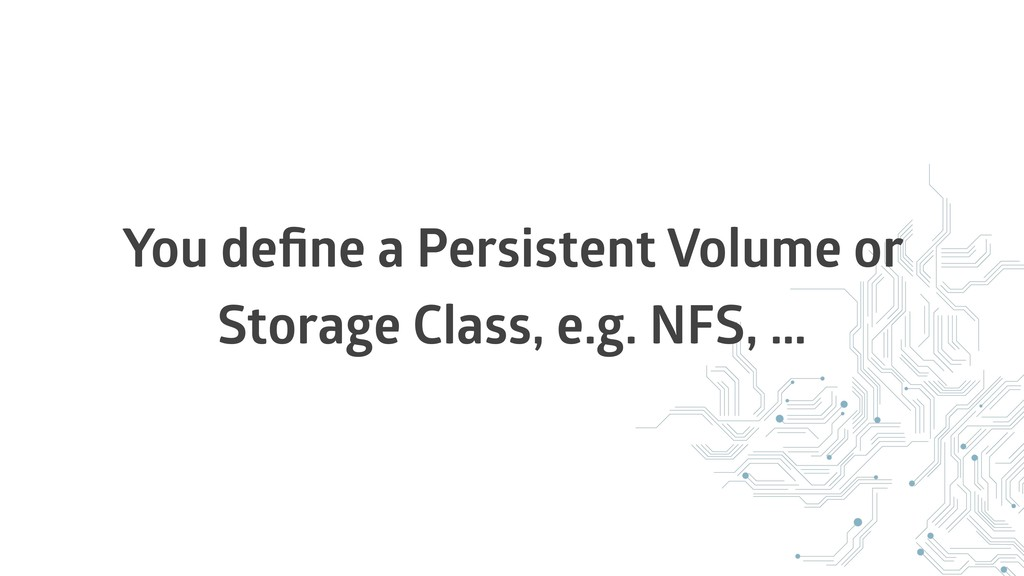 You define a Persistent Volume or Storage Class,...