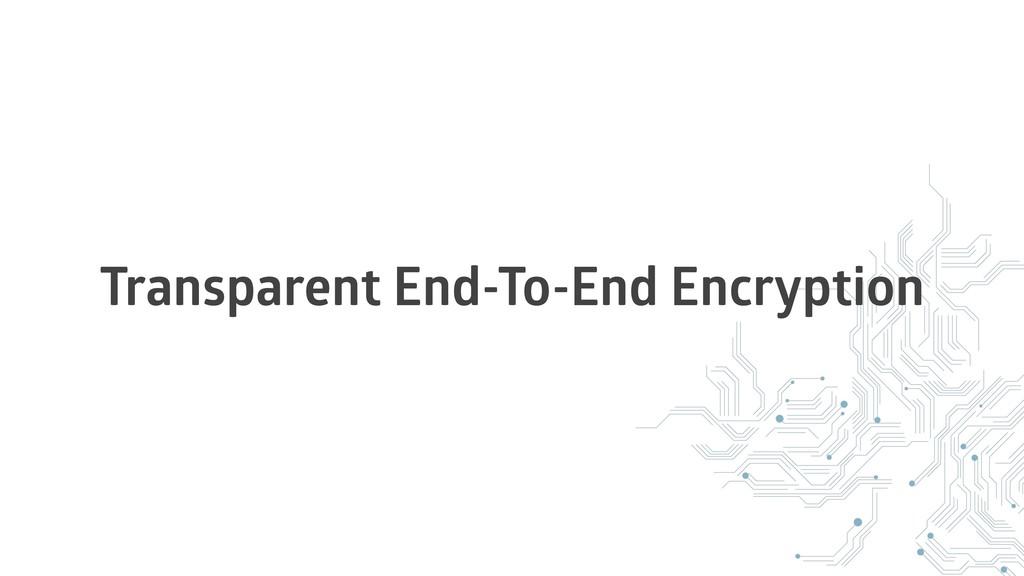 Transparent End-To-End Encryption