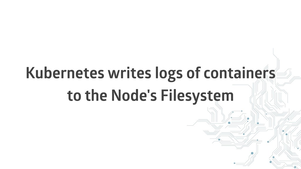 Kubernetes writes logs of containers to the Nod...