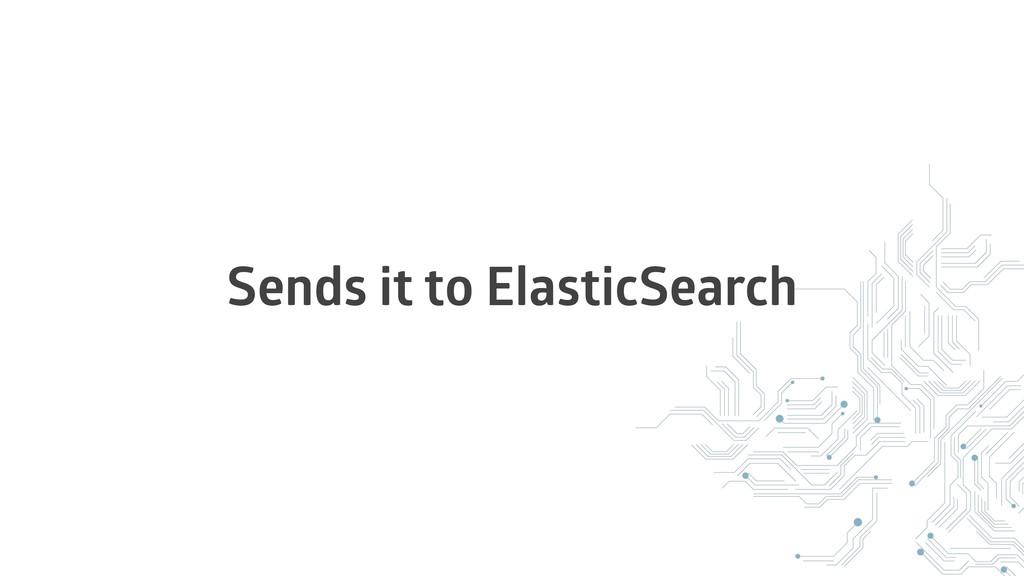 Sends it to ElasticSearch