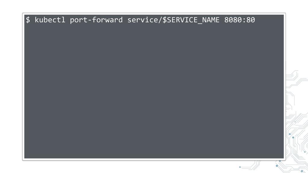 $ kubectl port-forward service/$SERVICE_NAME 80...