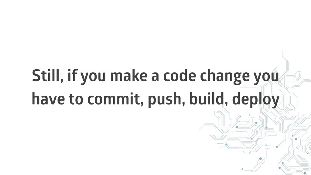 Still, if you make a code change you have to co...