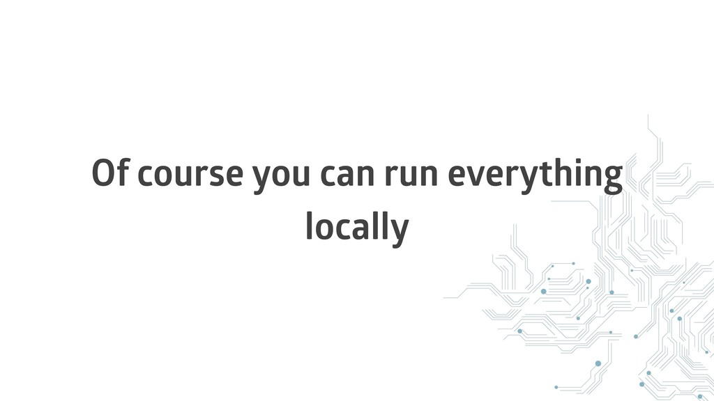 Of course you can run everything locally