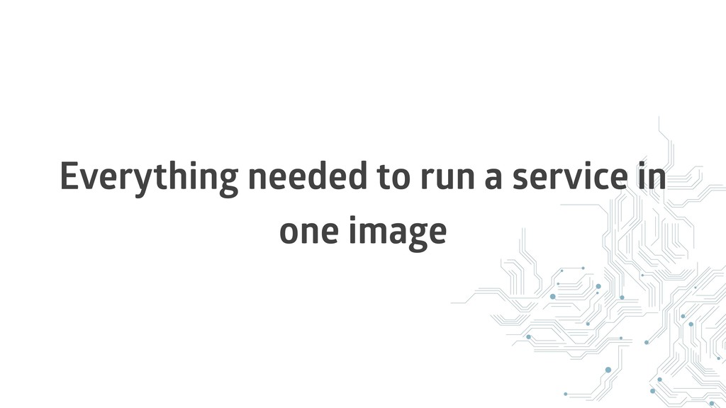Everything needed to run a service in one image