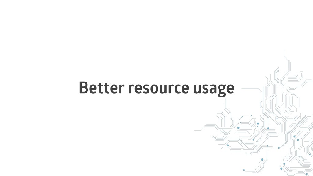 Better resource usage