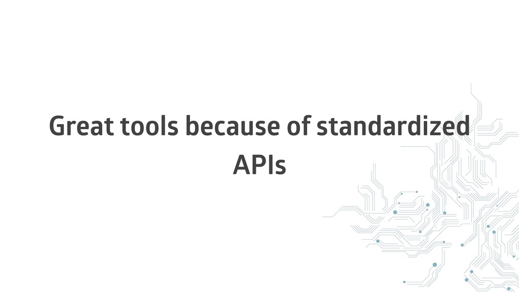 Great tools because of standardized APIs