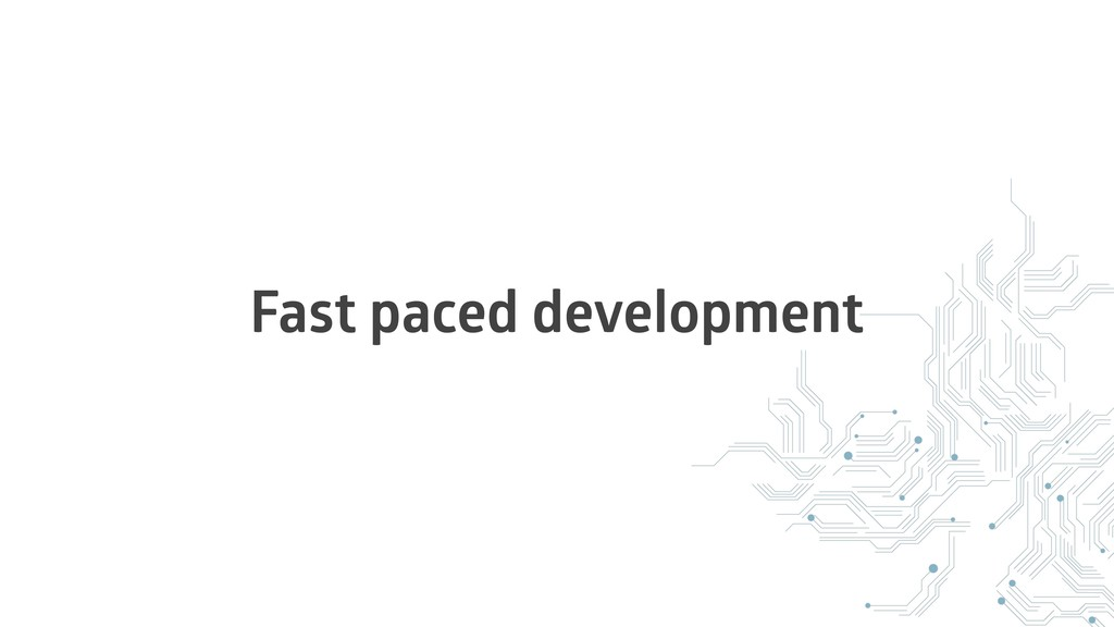 Fast paced development