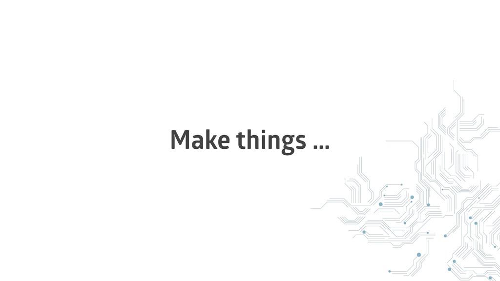 Make things …