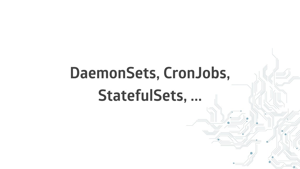 DaemonSets, CronJobs, StatefulSets, ...