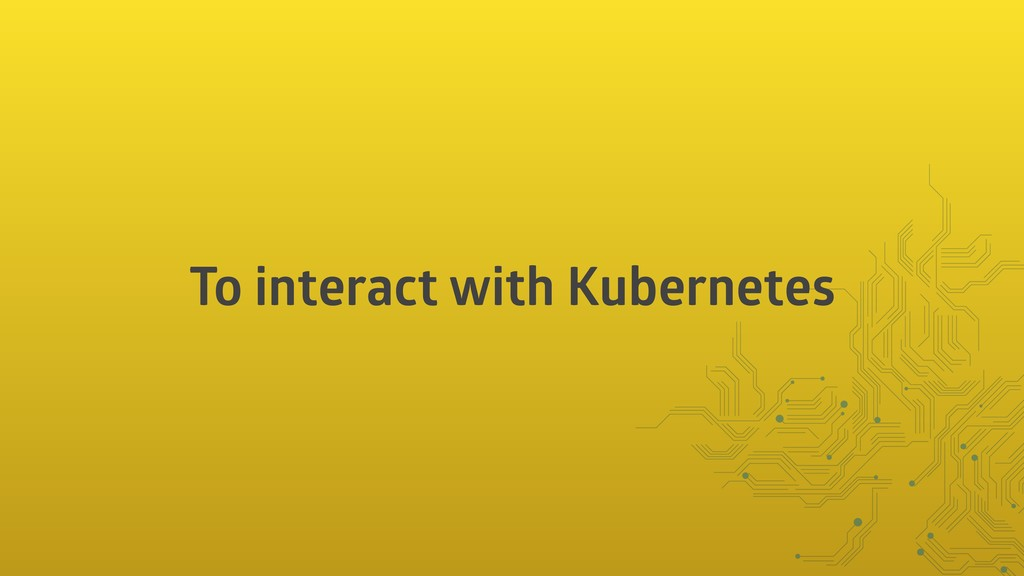 To interact with Kubernetes