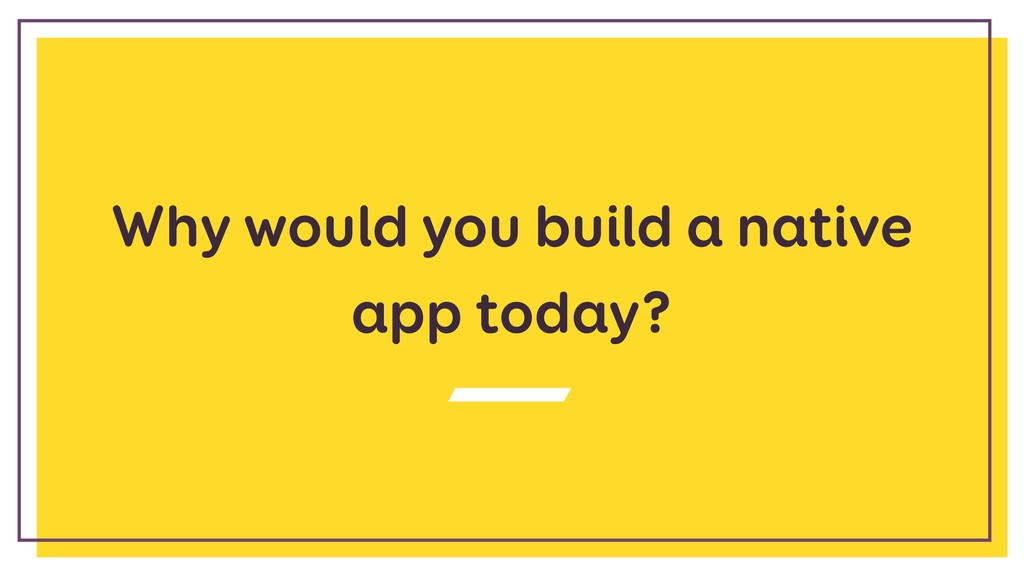 Why would you build a native app today?