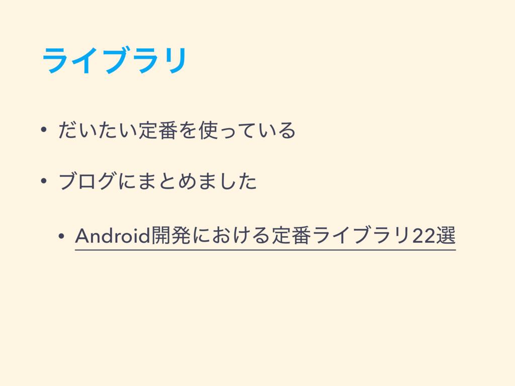 ϥΠϒϥϦ • ͍͍ͩͨఆ൪Λ͍ͬͯΔ • ϒϩάʹ·ͱΊ·ͨ͠ • Android։ൃʹ͓...