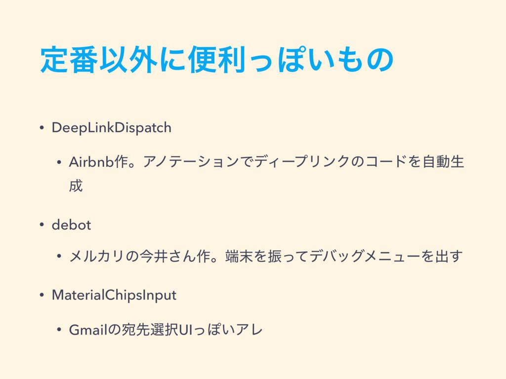 ఆ൪Ҏ֎ʹศརͬΆ͍ͷ • DeepLinkDispatch • Airbnb࡞ɻΞϊςʔγ...