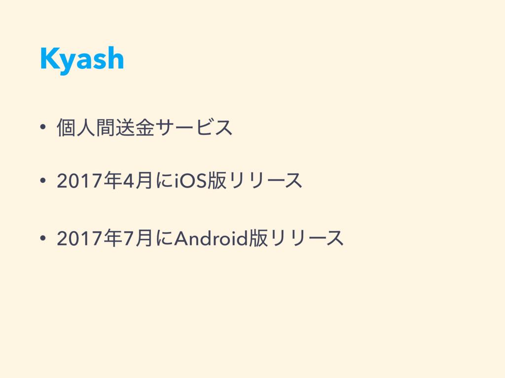 Kyash • ݸਓؒૹۚαʔϏε • 20174݄ʹiOS൛ϦϦʔε • 20177݄ʹ...