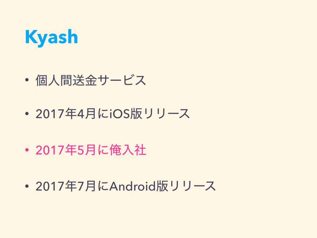 Kyash • ݸਓؒૹۚαʔϏε • 20174݄ʹiOS൛ϦϦʔε • 20175݄ʹ...
