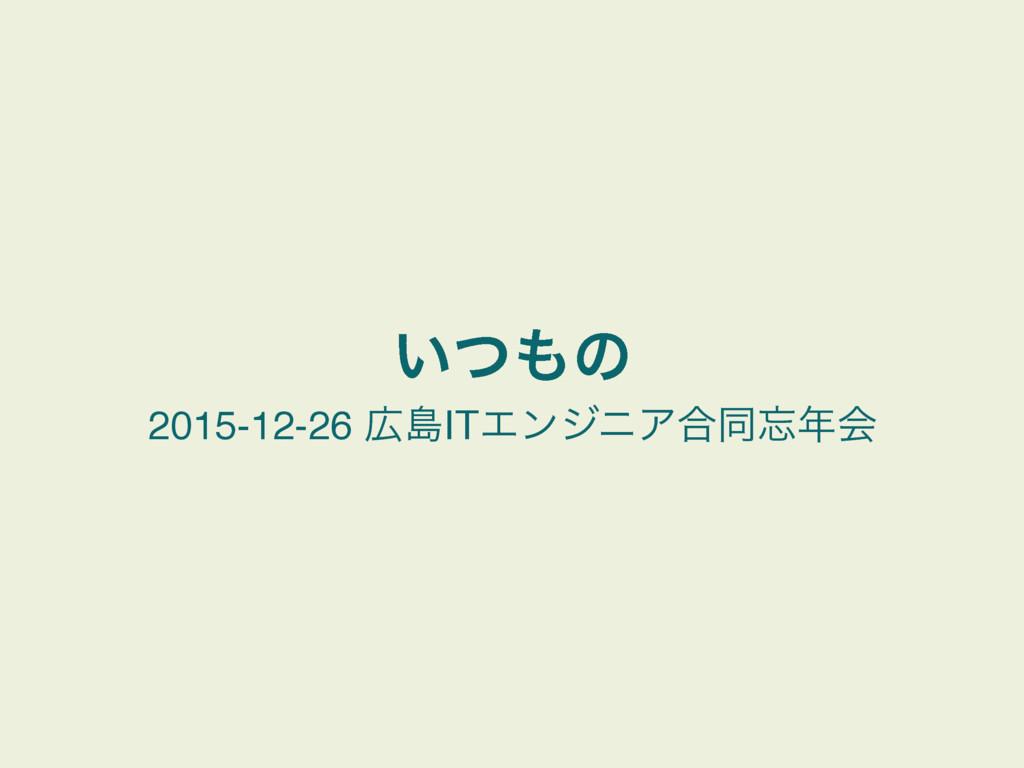 ͍ͭͷ 2015-12-26 ౡITΤϯδχΞ߹ಉձ